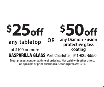 $25 off any tabletop of $100 or more or $50 off any Diamon-Fusion protective glass coating. Must present coupon at time of ordering. Not valid with other offers, ad specials or prior purchases. Offer expires 2/10/17.