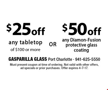 $50 off any Diamon-Fusion protective glasscoating. $25 off any tabletop of $100 or more. Must present coupon at time of ordering. Not valid with other offers, ad specials or prior purchases. Offer expires 4-7-17.