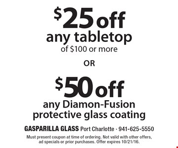$25 off any tabletop of $100 or more. $50 off any Diamon-Fusion protective glass coating. Must present coupon at time of ordering. Not valid with other offers, ad specials or prior purchases. Offer expires 10/21/16.