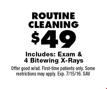 $49 ROUTINE CLEANING Includes: Exam & 4 Bitewing X-Rays. Offer good w/ad. First-time patients only. Some restrictions may apply. Exp. 7/15/16. SAV