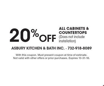 20% OFF ALL CABINETS & COUNTERTOPS (Does not include installation). With this coupon. Must present coupon at time of estimate. Not valid with other offers or prior purchases. Expires 10-31-16.