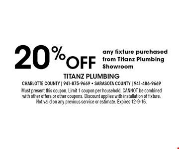 20% off any fixture purchased from Titanz Plumbing Showroom. Must present this coupon. Limit 1 coupon per household. CANNOT be combined with other offers or other coupons. Discount applies with installation of fixture. Not valid on any previous service or estimate. Expires 12-9-16.