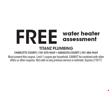 FREE water heater assessment. Must present this coupon. Limit 1 coupon per household. CANNOT be combined with other offers or other coupons. Not valid on any previous service or estimate. Expires 2/10/17.