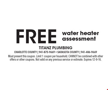 FREE water heater assessment. Must present this coupon. Limit 1 coupon per household. CANNOT be combined with other offers or other coupons. Not valid on any previous service or estimate. Expires 12-9-16.