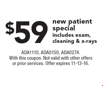 $59 new patient special includes exam, cleaning & x-rays. ADA1110, ADA0150, ADA0274. With this coupon. Not valid with other offers or prior services. Offer expires 11-13-16.