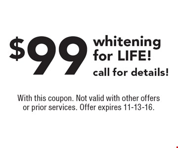 $99 whitening for LIFE! Call for details! With this coupon. Not valid with other offers or prior services. Offer expires 11-13-16.