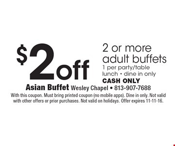 $2 off 2 or more adult buffets. 1 per party/table. Lunch. Dine in only. Cash only. With this coupon. Must bring printed coupon (no mobile apps). Dine in only. Not valid with other offers or prior purchases. Not valid on holidays. Offer expires 11-11-16.