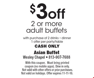 $3 off 2 or more adult buffets with purchase of 2 drinks. Dinner. 1 offer per party/table. Cash only. With this coupon. Must bring printed coupon (no mobile apps). Dine in only. Not valid with other offers or prior purchases. Not valid on holidays. Offer expires 11-11-16.