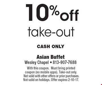 10% off take-out Cash only. With this coupon.Must bring printed coupon (no mobile apps). Take-out only. Not valid with other offers or prior purchases. Not valid on holidays. Offer expires 2-10-17.