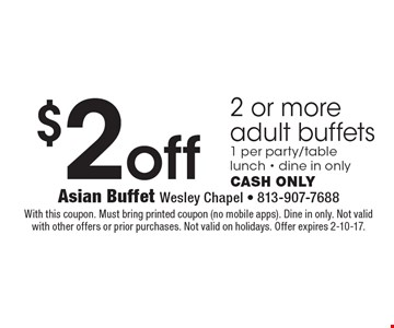 $2 off 2 or more adult buffets 1 per party/table lunch - dine in onlyCash only. With this coupon. Must bring printed coupon (no mobile apps). Dine in only. Not valid with other offers or prior purchases. Not valid on holidays. Offer expires 2-10-17.