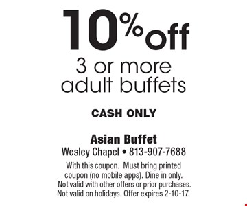 10% off 3 or more adult buffets Cash only. With this coupon.Must bring printed coupon (no mobile apps). Dine in only. Not valid with other offers or prior purchases. Not valid on holidays. Offer expires 2-10-17.