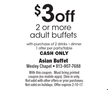 $3 off 2 or more adult buffets with purchase of 2 drinks - dinner1 offer per party/table Cash only. With this coupon.Must bring printed coupon (no mobile apps). Dine in only. Not valid with other offers or prior purchases. Not valid on holidays. Offer expires 2-10-17.