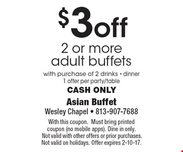 $3 off 2 or more adult buffets with purchase of 2 drinks - dinner1 offer per party/tableCash only. With this coupon.Must bring printed coupon (no mobile apps). Dine in only. Not valid with other offers or prior purchases. Not valid on holidays. Offer expires 2-10-17.