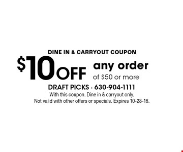 DINE IN & CARRYOUT COUPON. $10 OFF any order of $50 or more. With this coupon. Dine in & carryout only. Not valid with other offers or specials. Expires 10-28-16.