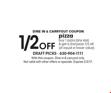 1/2 OFF pizza. Buy 1 pizza (any size) & get a 2nd pizza 1/2 off (of equal or lesser value). With this coupon. Dine in & carryout only. Not valid with other offers or specials. Expires 2/3/17.