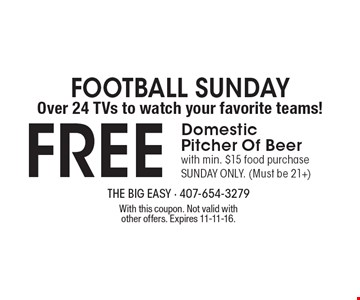 Football Sunday Over 24 TVs to watch your favorite teams! FREE Domestic Pitcher Of Beer with min. $15 food purchase SUNDAY ONLY. (Must be 21+). With this coupon. Not valid with other offers. Expires 11-11-16.
