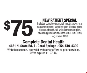 $75 NEW PATIENT SPECIAL Includes complete exam, full mouth x-rays, oral cancer screening, complete gum disease exam, pictures of teeth, full written treatment plan, financing guidance if needed. (0150, 0210, 0310)reg. value $295. With this coupon. Not valid with other offers or prior services. Offer expires 11-27-16.