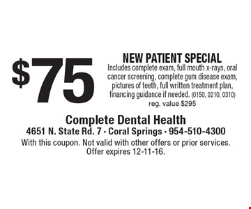 $75 NEW PATIENT SPECIAL. Includes complete exam, full mouth x-rays, oral cancer screening, complete gum disease exam, pictures of teeth, full written treatment plan, financing guidance if needed. (0150, 0210, 0310) Reg. value $295. With this coupon. Not valid with other offers or prior services. Offer expires 12-11-16.