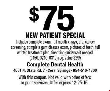$75 NEW PATIENT SPECIAL Includes complete exam, full mouth x-rays, oral cancer screening, complete gum disease exam, pictures of teeth, full written treatment plan, financing guidance if needed.(0150, 0210, 0310) reg. value $295. With this coupon. Not valid with other offers or prior services. Offer expires 12-25-16.