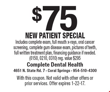 $75 New Patient Special. Includes complete exam, full mouth x-rays, oral cancer screening, complete gum disease exam, pictures of teeth, full written treatment plan, financing guidance if needed. (0150, 0210, 0310) Reg. value $295. With this coupon. Not valid with other offers or prior services. Offer expires 1-22-17.