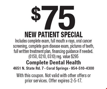 $75 New Patient Special. Includes complete exam, full mouth X-rays, oral cancer screening, complete gum disease exam, pictures of teeth, full written treatment plan, financing guidance if needed. (0150, 0210, 0310) Reg. value $295. With this coupon. Not valid with other offers or prior services. Offer expires 2-5-17.