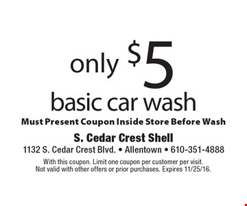 only $5 basic car wash Must Present Coupon Inside Store Before Wash. With this coupon. Limit one coupon per customer per visit.Not valid with other offers or prior purchases. Expires 11/25/16.
