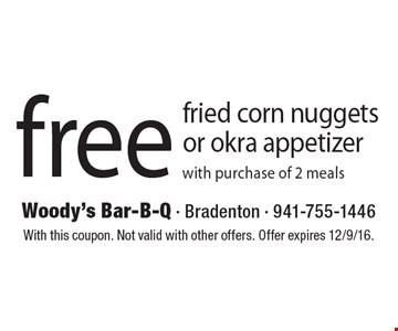 Free fried corn nuggets or okra appetizer with purchase of 2 meals. With this coupon. Not valid with other offers. Offer expires 12/9/16.