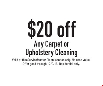 $20 Off Any Carpet Or Upholstery Cleaning. Valid at this ServiceMaster Clean location only. No cash value. Offer good through 12/9/16. Residential only.