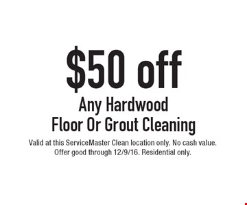 $50 Off Any Hardwood Floor Or Grout Cleaning. Valid at this ServiceMaster Clean location only. No cash value. Offer good through 12/9/16. Residential only.