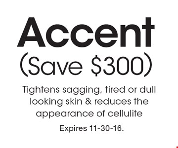 Buy 2 Sessions Get 1 Free Accent (Save $300). Tightens sagging, tired or dull looking skin & reduces the appearance of cellulite. Expires 11-30-16.