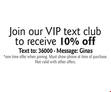Join our VIP text club to receive 10% off! Text to: 36000 - Message: Ginas. *one time offer when joining. Must show phone at time of purchase. Not valid with other offers..