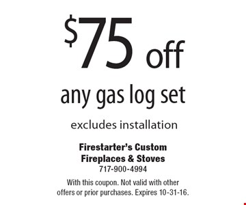 $75 off any gas log set, excludes installation. With this coupon. Not valid with other offers or prior purchases. Expires 10-31-16.
