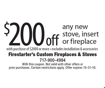 $200 off any new stove, insert or fireplace with purchase of $2000 or more , excludes installation & accessories. With this coupon. Not valid with other offers or prior purchases. Certain restrictions apply. Offer expires 10-31-16.
