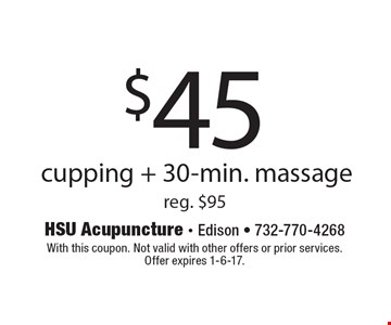 $45 cupping + 30-min. massage reg. $95. With this coupon. Not valid with other offers or prior services.Offer expires 1-6-17.