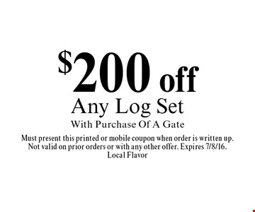 $200 off Any Log Set With Purchase Of A Gate. Must present this printed or mobile coupon when order is written up.Not valid on prior orders or with any other offer. Expires 7/8/16.Local Flavor