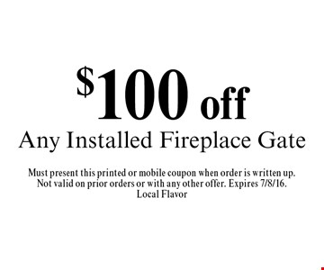 $100 off Any Installed Fireplace Gate. Must present this printed or mobile coupon when order is written up.Not valid on prior orders or with any other offer. Expires 7/8/16.Local Flavor