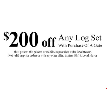 $200 off Any Log Set. With Purchase Of A Gate. Must present this printed or mobile coupon when order is written up. Not valid on prior orders or with any other offer. Expires 7/8/16. Local Flavor