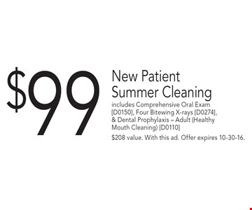 $99 New Patient Summer Cleaning includes Comprehensive Oral Exam [D0150], Four Bitewing X-rays [D0274], & Dental Prophylaxis – Adult (Healthy Mouth Cleaning) [D0110]. $208 value. With this ad. Offer expires 10-30-16.