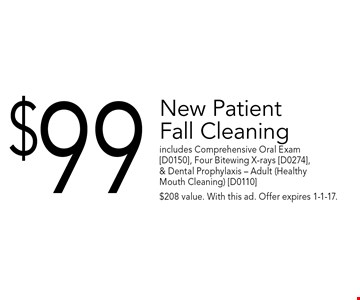 $99 New Patient Fall Cleaning. includes Comprehensive Oral Exam [D0150], Four Bitewing X-rays [D0274], & Dental Prophylaxis - Adult (Healthy Mouth Cleaning) [D0110]. $208 value. With this ad. Offer expires 1-1-17.