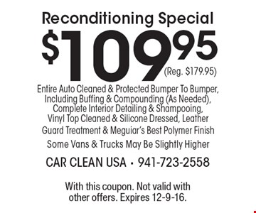 Reconditioning Special $109.95 (Reg. $179.95) Entire Auto Cleaned & Protected Bumper To Bumper, Including Buffing & Compounding (As Needed), Complete Interior Detailing & Shampooing, Vinyl Top Cleaned & Silicone Dressed, Leather Guard Treatment & Meguiar's Best Polymer Finish-Some Vans & Trucks May Be Slightly Higher. With this coupon. Not valid with other offers. Expires 12-9-16.