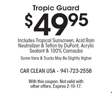 $49.95 Tropic Guard Includes Tropical Sunscreen, Acid Rain Neutralizer & Teflon by DuPont, Acrylic Sealant & 100% Carnauba Some Vans & Trucks May Be Slightly Higher. With this coupon. Not valid with other offers. Expires 2-10-17.