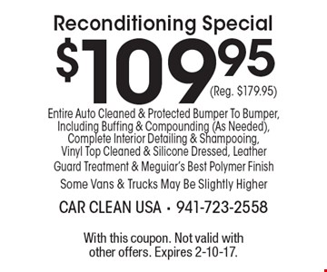 $109.95 (Reg. $179.95) Reconditioning Special. Entire Auto Cleaned & Protected Bumper To Bumper, Including Buffing & Compounding (As Needed), Complete Interior Detailing & Shampooing, Vinyl Top Cleaned & Silicone Dressed, Leather Guard Treatment & Meguiar's Best Polymer Finish Some Vans & Trucks May Be Slightly Higher. With this coupon. Not valid with other offers. Expires 2-10-17.