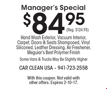 $84.95 (Reg. $124.95) Manager's Special. Hand Wash Exterior, Vacuum Interior, Carpet, Doors & Seats Shampooed, Vinyl Siliconed, Leather Dressing, Air Freshener, Meguiar's Best Polymer Finish Some Vans & Trucks May Be Slightly Higher. With this coupon. Not valid with other offers. Expires 2-10-17.