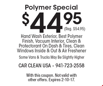 $44.95 (Reg. $54.95) Polymer Special. Hand Wash Exterior, Best Polymer Finish, Vacuum Interior, Clean & Protectorant On Dash & Tires, Clean Windows Inside & Out & Air Freshener Some Vans & Trucks May Be Slightly Higher. With this coupon. Not valid with other offers. Expires 2-10-17.