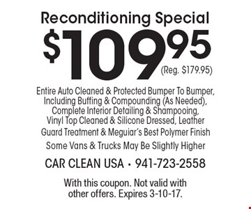 $109.95 Reconditioning Special. Entire Auto Cleaned & Protected Bumper To Bumper, Including Buffing & Compounding (As Needed), Complete Interior Detailing & Shampooing, Vinyl Top Cleaned & Silicone Dressed, Leather Guard Treatment & Meguiar's Best Polymer Finish. Some Vans & Trucks May Be Slightly Higher (Reg. $179.95). With this coupon. Not valid with other offers. Expires 3-10-17.