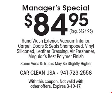 $84.95 Manager's Special. Hand Wash Exterior, Vacuum Interior, Carpet, Doors & Seats Shampooed, Vinyl Siliconed, Leather Dressing, Air Freshener, Meguiar's Best Polymer Finish. Some Vans & Trucks May Be Slightly Higher (Reg. $124.95). With this coupon. Not valid with other offers. Expires 3-10-17.