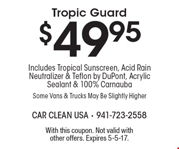 $49.95 Tropic Guard Includes Tropical Sunscreen, Acid Rain Neutralizer & Teflon by DuPont, Acrylic Sealant & 100% Carnauba Some Vans & Trucks May Be Slightly Higher. With this coupon. Not valid with other offers. Expires 5-5-17.