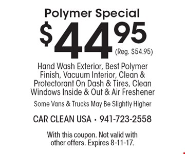 $44.95 Polymer Special Hand Wash Exterior, Best Polymer Finish, Vacuum Interior, Clean & Protectorant On Dash & Tires, Clean Windows Inside & Out & Air Freshener Some Vans & Trucks May Be Slightly Higher (Reg. $54.95). With this coupon. Not valid with other offers. Expires 8-11-17.