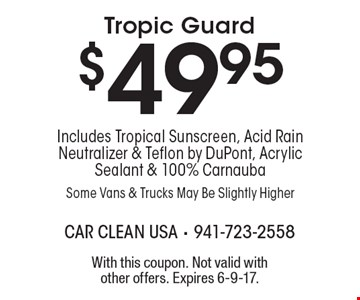 $49.95 Tropic Guard, Includes Tropical Sunscreen, Acid Rain Neutralizer & Teflon by DuPont, Acrylic Sealant & 100% Carnauba, Some Vans & Trucks May Be Slightly Higher. With this coupon. Not valid with other offers. Expires 6-9-17.