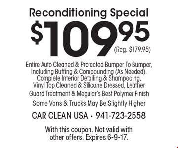 $109.95 Reconditioning Special, Entire Auto Cleaned & Protected Bumper To Bumper, Including Buffing & Compounding (As Needed), Complete Interior Detailing & Shampooing, Vinyl Top Cleaned & Silicone Dressed, Leather Guard Treatment & Meguiar's Best Polymer Finish. Some Vans & Trucks May Be Slightly Higher (Reg. $179.95). With this coupon. Not valid with other offers. Expires 6-9-17.